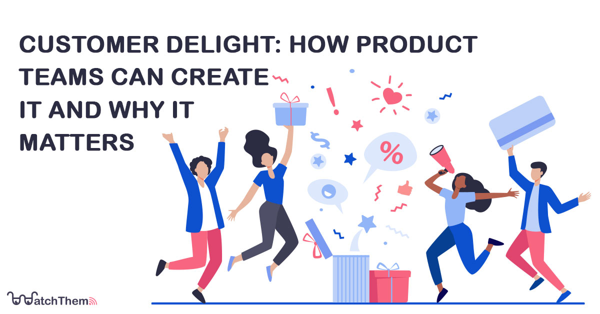 customer delight: how product teams can create it and why it matters