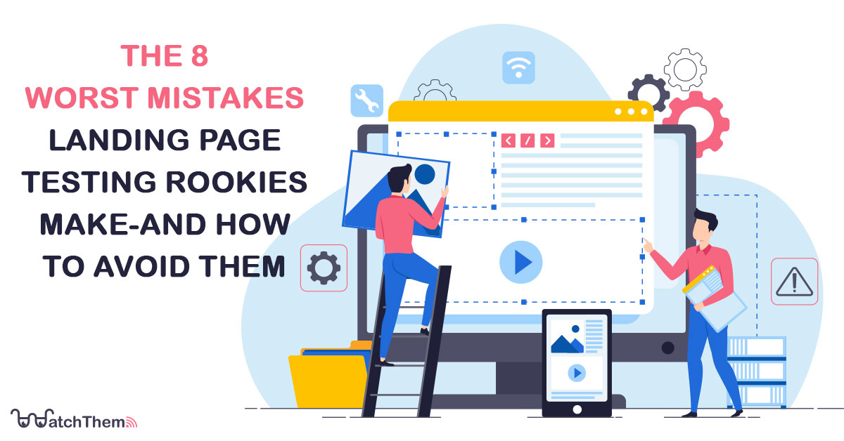 The 8 Worst Mistakes Landing Page Testing Rookies Make and How to Avoid Them